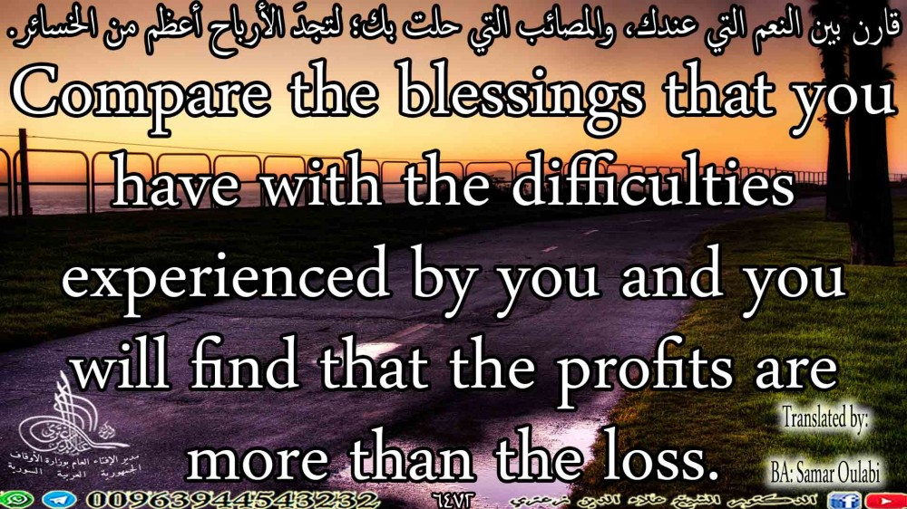 Compare the blessings that you have with the difficulties experienced by you and you will find that the profits are more than the loss